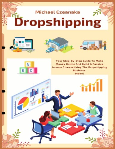 Dropshipping: Your Step-By-Step Guide To Make Money Online And Build A Passive Income Stream Using The Dropshipping Business Model (Business & Money Series, Band 4)